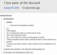 "Funny, Shame, and Patron: love panic at the discount  budoof12345 13 seconds ago  melthedestroyer  coffee buddha  tujisalci:  write sins not shopping receipts  Oh,  Well imagine,  As I'm pacing the aisles in a small corner store,  And I can't help but to hear,  No, I can't help but to hear an exchanging of words:  ""What a beautiful melon! What a beautiful melon!"" says a patron to a  Stocker.  ""And yes, but what a shame, what a shame we're not getting in any  more.""  l CHIME WITH HAVEN'T YOU PEOPLE EVER HEARD OF  STOCKING THE GODDAMN STORE, NO"