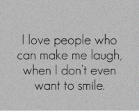 Love, Memes, and Smile: love people who  can make me laugh  when I don't even  want to smile
