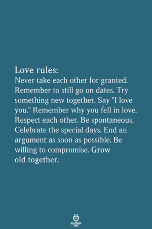 "compromise: Love rules:  Never take each other for granted.  Remember to still go on dates. Try  something new together. Say ""I love  you."" Remember why you fell in love.  Respect each other. Be spontaneous.  Celebrate the special days. End an  argument as soon as possible. Be  willing to compromise. Grow  old together."