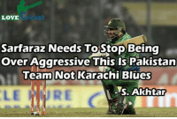 karachi: LOVE  Sarfaraz Needs  ToStop Being  Over Aggressive  This is Pakistan  Team Not Karachi Blues  es. Akhtar