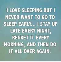 go to sleep: LOVE SLEEPING BUT I  NEVER WANT TO GO TO  SLEEP EARLY I STAY UP  LATE EVERY NIGHT  REGRET IT EVERY  MORNING, AND THEN DO  IT ALL OVER AGAIN