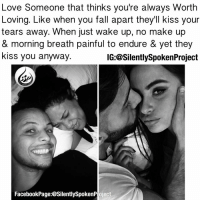 Memes, 🤖, and Endurance: Love Someone that thinks you're always Worth  Loving. Like when you fall apart they'll kiss your  tears away. When just wake up, no make up  & morning breath painful to endure & yet they  kiss you anyway  IG:@SilentlySpokenProject  FacebookPage:@SilentlySpokenP oject GOODMORNINGALL❤️ ____________________________________________ Now this is the kind of Love you should PATIENTLY AWAIT because it doesn't matter how long it takes it to I'll be SO WORTH THE WAIT! PatientlyAwaitTheLove4You DEARFUTUREWIFE LOVESHOULDNTHURT LOVEMAKESYOUBETTER MRIUSEWHOIWANTFORMYPOSTS GOODVIBESONLYHERE RELATIONSHIPGOALS❤️ YouGottaSpeakThingsIntoExistence ____________________________________________ ITSAMANSJOBTOFINDHISQUEEN💯 DEARFUTUREWIFEIMWAITING STOPWAITINGONOTHERS LIVEFORYOU MRISAYWHATOTHERSWONT ITELLTHETRUTHNOTYOURTRUTH WEALLHAVEACHOICETOMAKE EXCUSESNOTSOLDHERESORRY EXCUSESNOTSOLDORACCEPTED SWYD AMANWHOACTUALLYGETSIT FAITHFILLEDROMANTIC FORHER SILENTLYSPOKENFROMTHEHEART SILENTLYSPOKENPROJECT SSP THEONLYSSP LOVEQUOTES KINGofKAPTIONSandQUOTES💯 ____________________________________________ STOPWHATYOUREDOINGRIGHTNOW (LIKE➕COMMENT➕TAG OTHERS➕SHARE➕FOLLOW⬇️) FollowTheONLYSilentlySpokenProject FollowTheONLYSilentlySpokenProject @SilentlySpokenProject