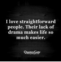 Straightforward People: love straightforward  people. Their lack of  drama makes life  so  much easier.  uotes Gate  .quotesgate.com
