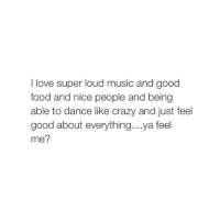!: love super loud music and good  food and nice people and being  able to dance like crazy and just feel  good about everything. ...ya feel  me? !