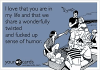 😘😘😘: love that you are in  my life and that we  share a wonderfully  twisted  and fucked up  sense of humor.  your e some een.  ecards. 😘😘😘
