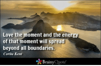 Love the moment and the energy of that moment will spread beyond all boundaries. - Corita Kent https://www.brainyquote.com/quotes/quotes/c/coritakent114985.html #brainyquote #QOTD #love #motivation: Love the moment and the energy  of that moment will spread  beyond all boundaries.  Corita Kent  Brainy  Quote Love the moment and the energy of that moment will spread beyond all boundaries. - Corita Kent https://www.brainyquote.com/quotes/quotes/c/coritakent114985.html #brainyquote #QOTD #love #motivation