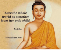 Buddha: Love the whole  world as a mother  loves her only child.  Buddha  e-buddhism .com