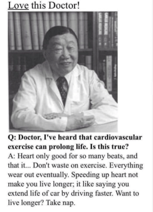 sounds like a plan: Love this Doctor!  Q: Doctor, I've heard that cardiovascular  exercise can prolong life. Is this true?  A: Heart only good for so many beats, and  that it... Don't waste on exercise. Everything  wear out eventually. Speeding up heart not  make you live longer; it like saying you  extend life of car by driving faster. Want to  live longer? Take nap. sounds like a plan