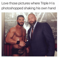 Triple H: Love those pictures where Triple H is  photoshopped shaking his own hand