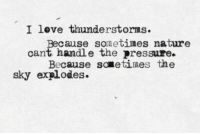 Love, Pressure, and Nature: love thunderstorms  Because sonetines nature  cant handle the pressure.  Because sometimes the  sky explodes.