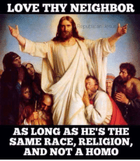 republican jesus: LOVE THY NEIGHBOR  Republican Jesus  AS LONG AS HE'S THE  SAME RACE, RELIGION  AND NOT A HOMO
