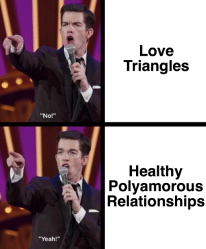 """trip-and-stumble:Back at it with the John Mulaney memes ✨✨✨: Love  Triangles  """"No!""""  Healthy  Polyamorous  Relationships  """"Yeah!"""" trip-and-stumble:Back at it with the John Mulaney memes ✨✨✨"""