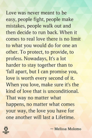 Walk Out: Love was never meant to be  easy, people fight, people make  mistakes, people walk out and  then decide to run back. When it  comes to real love there is no limit  to what you would do for one an  other. To protect, to provide, to  profess. Nowadays, It's a lot  harder to stay together than to  fall apart, but I can promise you,  love is worth every second of it.  When you love, make sure it's the  kind of love that is unconditional.  That way no matter what  happens, no matter what comes  your way, the love you have for  one another will last a Lifetime.  - Melissa Molomo  RELATIONSRIP