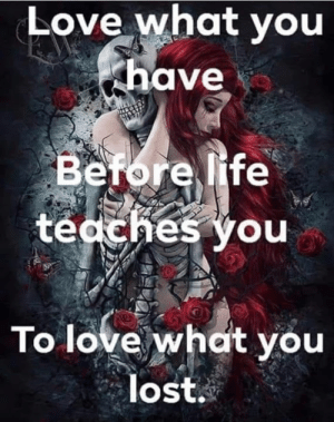 Funny, Life, and Love: Love what you  have  Before life  tecches you  To love what you  lost.
