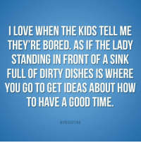 Bored As: LOVE WHEN THE KIDS TELL ME  THEY'RE BORED. AS IF THE LADY  STANDING IN FRONT OF A SINK  FULL OF DIRTY DISHES IS WHERE  YOU GO TO GET IDEAS ABOUT HOWW  TO HAVE A GOOD TIME  MOMSGOTINK