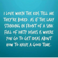 Bored As: LOVE WHEN THE KIDS TELL, ME  THEY'RE BORED. AS IF THE LADY  STANDING IN FRONTOF A SINK  FULL OF DIRTY DISHES IS WHERE  YOU go To GETIDEAS ABOUT  HOW TO HAVE A Goop TIME.