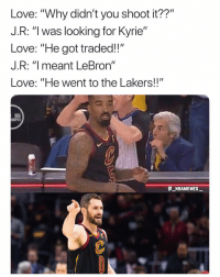 "Los Angeles Lakers, Love, and Memes: Love: ""Why didn't you shoot it??""  J.R: ""I was looking for Kyrie""  Love: ""He got traded!!""  J.R: ""I meant LeBron""  Love: ""He went to the Lakers!!""  NBA  @ーN BAMEMEs.ㅡ This is what is going to happen this season 💀😂 - Follow @_nbamemes._"