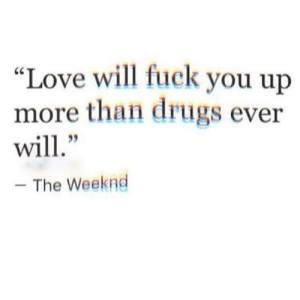 "Love Will: ""Love will fuck you up  more than drugs ever  will  95  The Weeknd"