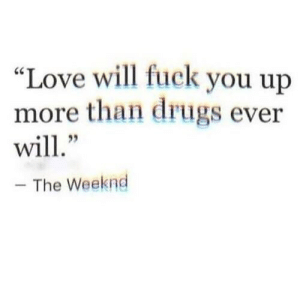 "Love Will: ""Love will fuck you up  more than drugs ever  will.""  - The Weeknd"