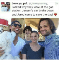 - Not Moose: Love ya, pal  itsokaysammy. 3h  I asked why they were at the gas  station. Jensen's car broke down  and Jared came to save the day! - Not Moose
