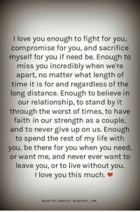 Life, Love, and Memes: love you enough to fight for you,  compromise for you, and sacrifice  myself for you if need be. Enough to  miss you incredibly when we're  apart, no matter what length of  time it is for and regardless of the  long distance. Enough to believe in  our relationship, to stand by it  through the worst of times, to have  faith in our strength as a couple,  and to never give up on us. Enough  to spend the rest of my life with  you, be there for you when you need  or want me, and never ever want to  leave you, or to live without you.  I love you this much.  HEARTFELTQUOTES. BLOGSPOT COM I love you this much