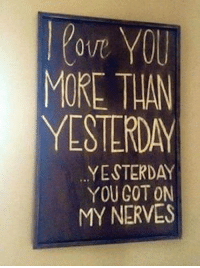 on my nerves: love YOU  MORE THAN  YESTERDAY  YESTERDAY  YOU GOT ON  MY NERVES