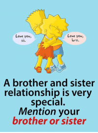 I Love You Bro: Love you  SiS.  Love you,  bro.  Li  A brother and sister  relationship is very  special.  Mention your  brother or sister