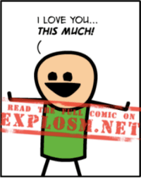 Happy Valentine's Day!! Unless you're a grump who hates it. If that's the case, we hope it's terrible so you're proven right! Yaaay!  Click here to read the rest of this comic: https://goo.gl/aeifZM  Love you! <3: LOVE YOU...  THIS MUCH!  READ T  COMIC ON  EXP  OSI .NET Happy Valentine's Day!! Unless you're a grump who hates it. If that's the case, we hope it's terrible so you're proven right! Yaaay!  Click here to read the rest of this comic: https://goo.gl/aeifZM  Love you! <3