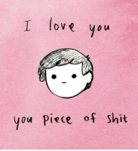 Piece of Shit: love you  you Piece of Shit