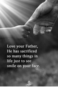 Life, Love, and Smile: Love your Father,  He has sacrificed  so many things in  life just to see  smile on your face