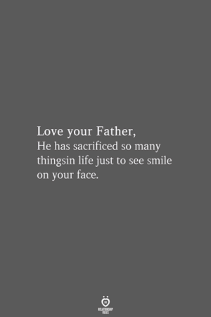 Life, Love, and Smile: Love your Father,  He has sacrificed so many  thingsin life just to see smile  on your face.