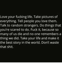 Memes, Scare, and Fuck It: Love your fucking life. Take pictures of  everything. Tell people you love them  Talk to random strangers. Do things that  you're scared to do. Fuck it, because so  many of us die and no one remembers a  thing we did. Take your life and make it  the best story in the world. Don't waste  that shit thirdeyethirst