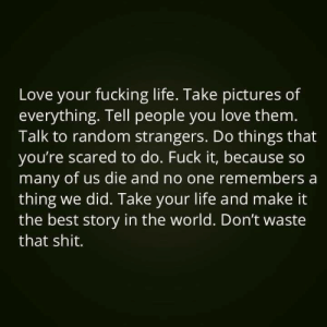 Fucking, Life, and Love: Love your fucking life. Take pictures of  everything. Tell people you love them.  Talk to random strangers. Do things that  you're scared to do. Fuck it, because so  many of us die and no one remembers a  thing we did. Take your life and make it  the best story in the world. Don't waste  that shit.