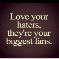 haters: Love your  haters  they're your  biggest fans