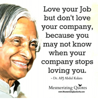 Love, Memes, and Quotes: Love your Job  but don't love  your company,  because you  may not know  when your  company stops  loving you.  Dr. APJ Abdul Kalam  Mesmerizing Quotes  www.MesmerizingQuotes4u.com