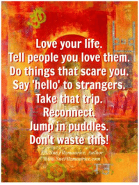 Get my book 'Purpose' http://amzn.to/2a1yjDA Free e-book: www.suefitzmaurice.com/free-e-book Online course www.suefitzmaurice.com/purpose: Love your life.  Tell people you love them  Do things that scare you.  Say hello to strangers.  Take that trp.  Reconnect  Jumpin puddles.  t Waste this!  WEB Sue aurice. Author  tzmaurice.com Get my book 'Purpose' http://amzn.to/2a1yjDA Free e-book: www.suefitzmaurice.com/free-e-book Online course www.suefitzmaurice.com/purpose