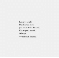 Love, How, and Clear: Love yourself  Be clear on how  you want to be treated.  Know your worth.  Always  - maryam hasnaa