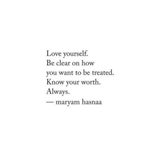 Be Clear: Love yourself.  Be clear on how  you want to be treated  Know your worth.  Always.  maryam hasnaa