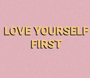Love, First, and Love Yourself: LOVE YOURSELF  FIRST