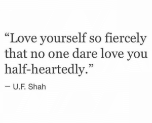 """Love, One, and Dare: """"Love yourself so fiercely  that no one dare love you  half-heartedly.""""  -U.F. Shah"""