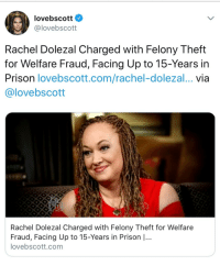 "Elizabeth Warren, Feminism, and Gif: lovebscott  oloveb scott  Rachel Dolezal Charged with Felony Theft  for Welfare Fraud, Facing Up to 15-Years in  Prison lovebscott.com/rachel-dolezal... via  @lovebscott  Rachel Dolezal Charged with Felony Theft for Welfare  Fraud, Facing Up to 15-Years in Prison |...  lovebscott.com <p><a href=""https://black-girl-against-feminism.tumblr.com/post/174228539579/feminists-against-feminism-reverseracism"" class=""tumblr_blog"">black-girl-against-feminism</a>:</p>  <blockquote><p><a href=""https://feminists-against-feminism.tumblr.com/post/174228386263/reverseracism-jettestblack-lmaooooooooo"" class=""tumblr_blog"">feminists-against-feminism</a>:</p>  <blockquote><p><a href=""http://reverseracism.tumblr.com/post/174227802598/jettestblack-lmaooooooooo-life-comes-at-you"" class=""tumblr_blog"">reverseracism</a>:</p> <blockquote> <p><a href=""https://jettestblack.tumblr.com/post/174224551380/lmaooooooooo"" class=""tumblr_blog"">jettestblack</a>:</p>  <blockquote><p>Lmaooooooooo</p></blockquote>  <p>Life comes at you fast, huh </p> </blockquote> <p>Considering shes trying so hard to be black, and the deeply layered racist context of welfare benefits, i can only guess this is part of her attempt to be blacker, and if thats true then im honestly not sure if she got her perception of blackness from the left wing or right wing, but I do know she is Shaun King's destined waifu and Elizabeth Warren's spirit animal</p></blockquote>  <figure class=""tmblr-full"" data-orig-height=""340"" data-orig-width=""397"" data-tumblr-attribution=""thejabberwock:G3EFNwljXQKXrX6Txw_ZFg:Zvu8vg2J_ljAP""><img src=""https://78.media.tumblr.com/6b06372d06a58e6ed85d09b74357864c/tumblr_omxz3f8qBL1vvk81io5_400.gif"" data-orig-height=""340"" data-orig-width=""397""/></figure></blockquote>"