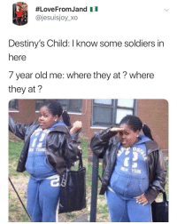 Omg, Soldiers, and Destiny's Child:  #LoveFrom Jand 1 1  @jesuisjoy_xo  Destiny's Child: I know some soldiers in  here  7 year old me: where they at? where  they at?  0s  YORK omg ME