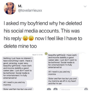 I like that he includes his momma: @lovelarrieuxx  asked my boyfriend why he deleted  hiS SOCial media accounts. Ihis was  his reply now l feel like l have to  delete mine too  Read 12:19 PM  Nothing I just have no interest. I  have everything I want. I have a  good, amazing, super sexy,  beautiful girlfriend. I have work  and income stability a good  career plan. I just don't want to  be bothered. Social media is  for entertainment I'm fully  entertained lol  beautiful girlfriend. I have work  and income stability a good  career plan. I just don't want to  be bothered. Social media is  for entertainment I'm fully  entertained lol  All I need is you and my  momma  Sister and fam too but you and  my momma are #1 in my heart  and life l'm set  All I need is you and my  momma  Sister and fam too but you and  iMessace I like that he includes his momma