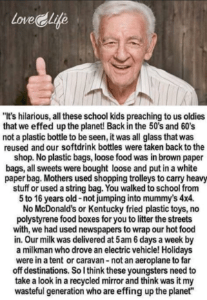 """Found this on facebook: LoveLife  """"It's hilarious, all these school kids preaching to us oldies  that we effed up the planet! Back in the 50's and 60's  not a plastic bottle to be seen, it was all glass that was  reused and our softdrink bottles were taken back to the  shop. No plastic bags, loose food was in brown paper  bags, all sweets were bought loose and put in a white  paper bag. Mothers used shopping trolleys to carry heavy  stuff or used a string bag. You walked to school from  5 to 16 years old - not jumping into mummy's 4x4.  No McDonald's or Kentucky fried plastic toys, no  polystyrene food boxes for you to litter the streets  with, we had used newspapers to wrap our hot food  in. Our milk was delivered at 5am 6 days a week by  a milkman who drove an electric vehicle! Holidays  were in a tent or caravan - not an aeroplane to far  off destinations. Sol think these youngsters need to  take a look in a recycled mirror and think was it my  wasteful generation who are effing up the planet"""" Found this on facebook"""