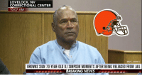 BREAKING: Cleveland Browns sign RB OJ Simpson to 2-year deal worth a reported 14 million https://t.co/aP5hhbRTwW: LOVELOCK, NV  CORRECTIONAL CENTER  10:07 AM  @NFL_MEMES  BROWNS SIGN 70-YEAR-OLD OJ SIMPSON MOMENTS AFTER BEING RELEASED FROM JAIL  PESPEPSBREAKING NEWS BREAKING: Cleveland Browns sign RB OJ Simpson to 2-year deal worth a reported 14 million https://t.co/aP5hhbRTwW