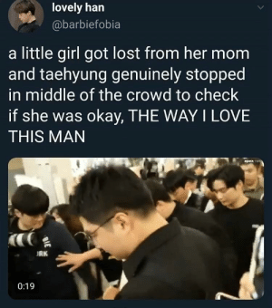: lovely han  @barbiefobia  a little girl got lost from her mom  and taehyung genuinely stopped  in middle of the crowd to check  if she was okay, THE WAY I LOVE  THIS MAN  apex  RK  0:19  BIE