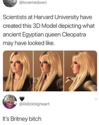 Bitch, Harvard University, and Queen: @lovemedown  Scientists at Harvard University have  created this 3D Model depicting what  ancient Egyptian queen Cleopatra  may have looked like  @lildickbigheart  It's Britney bitch 😂 😂 😂 😂