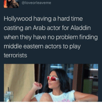 Aladdin, Memes, and Time: @loveorleaveme  Hollywood having a hard time  casting an Arab actor for Aladdin  when they have no problem finding  middle eastern actors to play  terrorists 📝