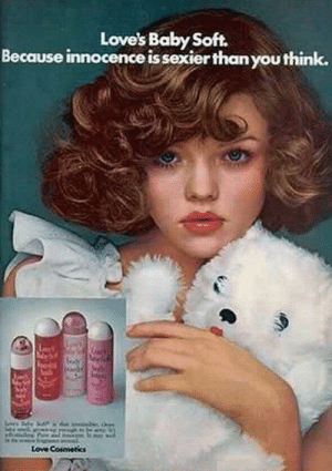 Thanks I hate this old pedophilic advert: Love's Baby Soft.  Because innocence is sexier thanyou think.  Love Cosmetics Thanks I hate this old pedophilic advert