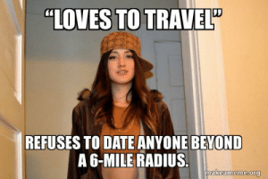 "LA County's huge, Karen. I thought you were ""stricken with wandelust""…: ""LOVES TO TRAVEL""  REFUSES TO DATE ANYONE BEYOND  A 6-MILE RADIUS.  makeameme.org LA County's huge, Karen. I thought you were ""stricken with wandelust""…"